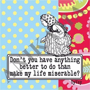 תמונה של Don't you have anything better to do than make my life miserable Magnet